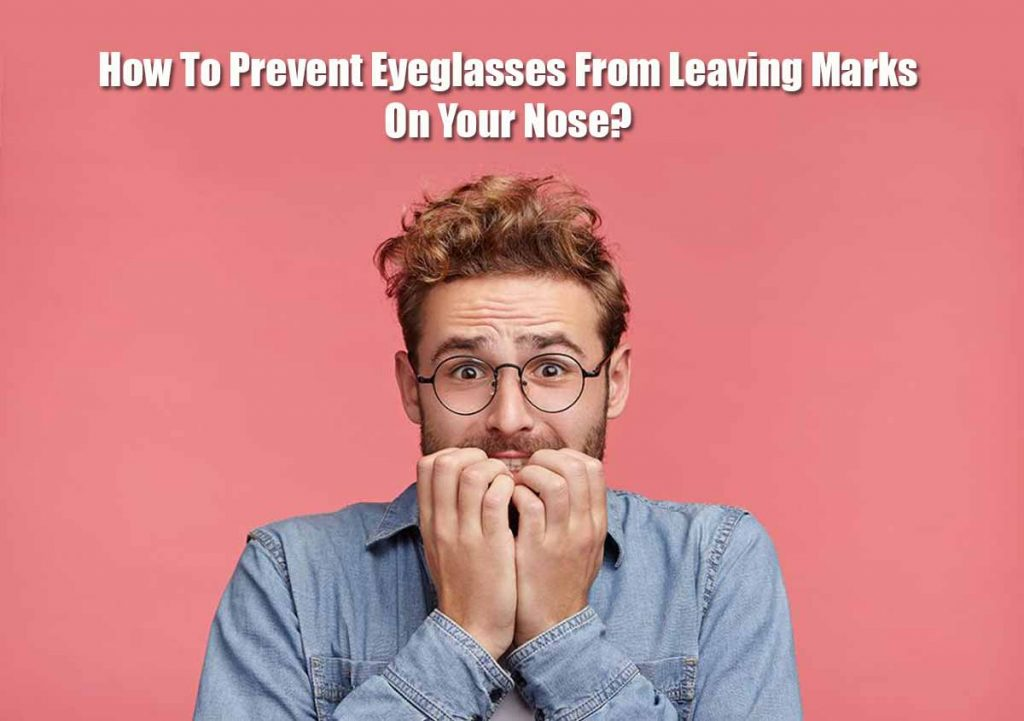 How To Prevent Eyeglasses From Leaving Marks On Your Nose